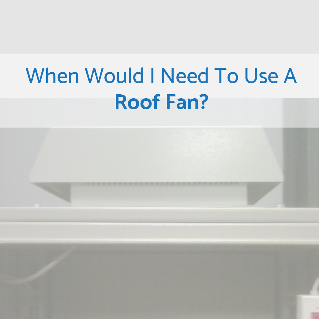When Would I Need to Use A Roof Fan?